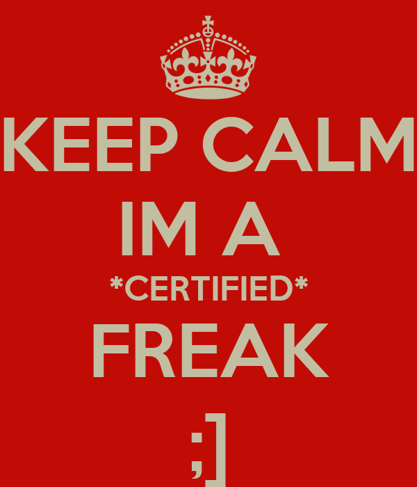 KEEP CALM IM A  *CERTIFIED* FREAK ;]