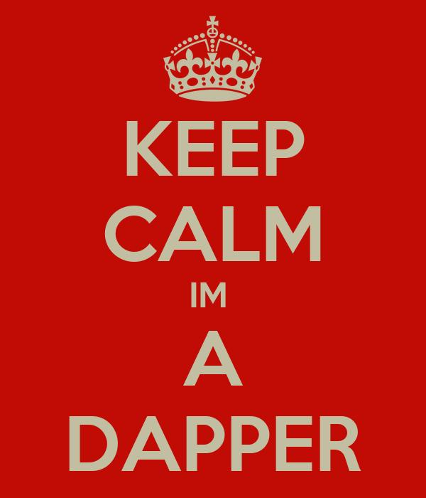 KEEP CALM IM  A DAPPER