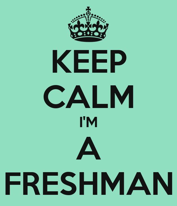 KEEP CALM I'M A FRESHMAN