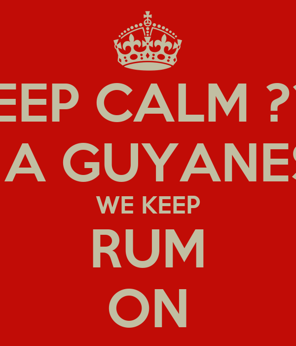 KEEP CALM ??? IM A GUYANESE  WE KEEP RUM ON