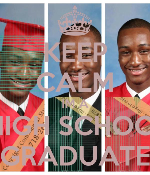 KEEP CALM IM A  HIGH SCHOOL GRADUATE