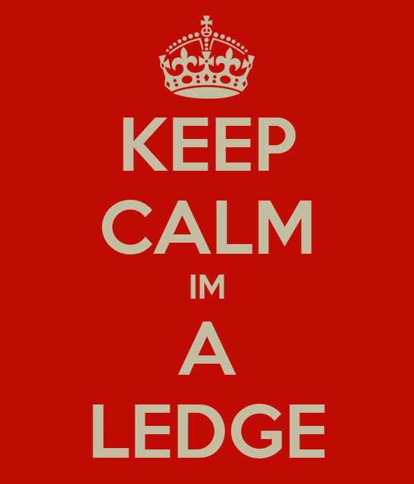 KEEP CALM IM A LEDGE
