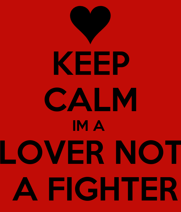 KEEP CALM IM A  LOVER NOT  A FIGHTER