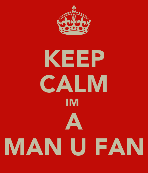 KEEP CALM IM  A MAN U FAN