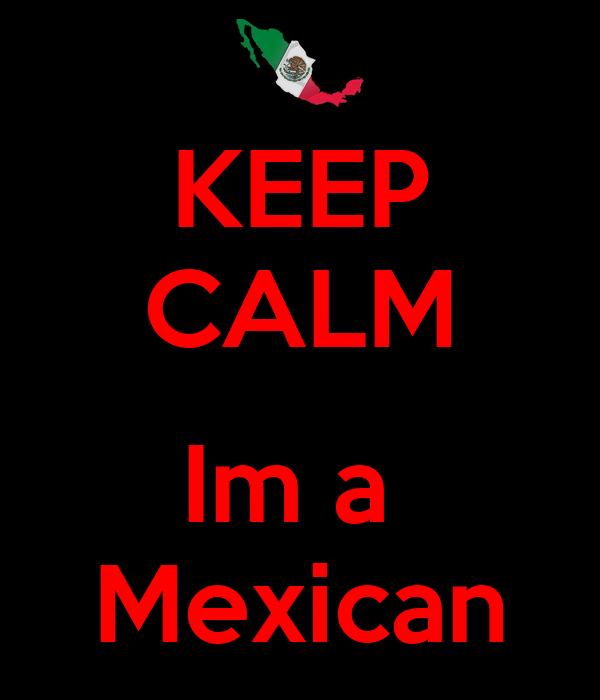 KEEP CALM  Im a  Mexican
