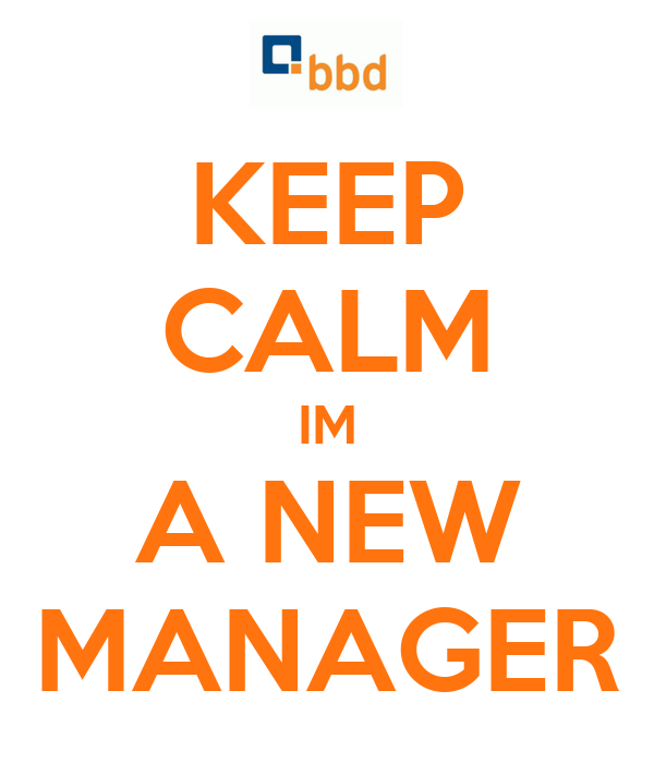 KEEP CALM IM A NEW MANAGER