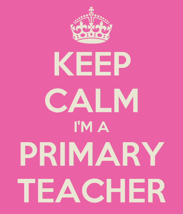 KEEP CALM I'M A PRIMARY TEACHER