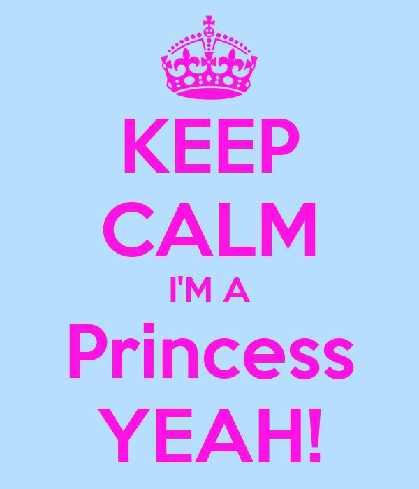 KEEP CALM I'M A Princess YEAH!