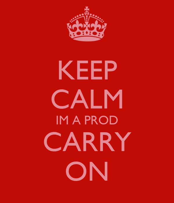 KEEP CALM IM A PROD CARRY ON