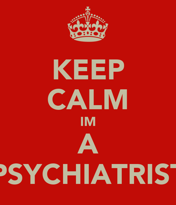 KEEP CALM IM A PSYCHIATRIST