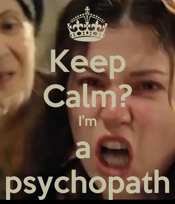 Keep Calm? I'm a  psychopath