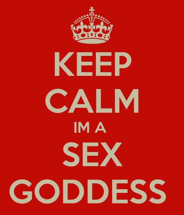 KEEP CALM IM A  SEX GODDESS