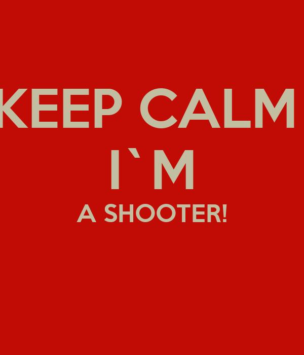 KEEP CALM  I`M A SHOOTER!