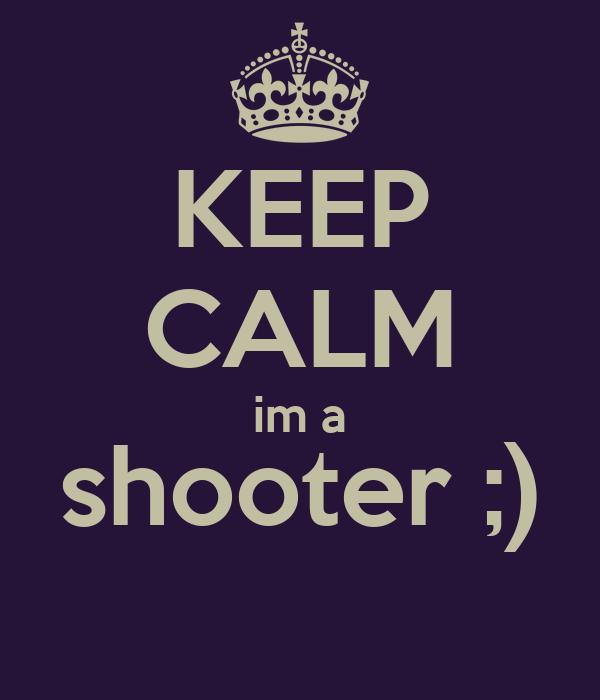 KEEP CALM im a shooter ;)