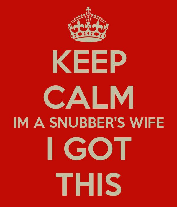 KEEP CALM IM A SNUBBER'S WIFE I GOT THIS