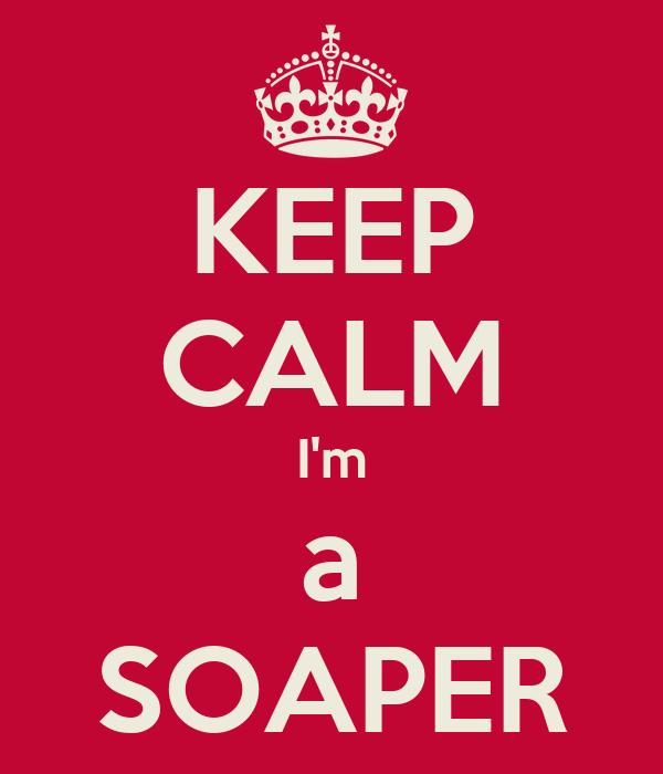 KEEP CALM I'm a SOAPER