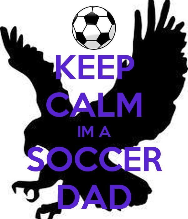 KEEP CALM IM A SOCCER DAD