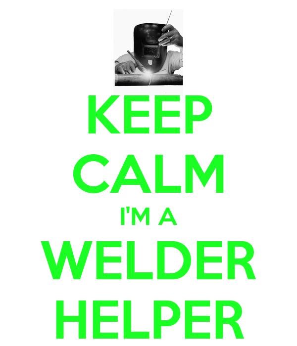 KEEP CALM I'M A WELDER HELPER