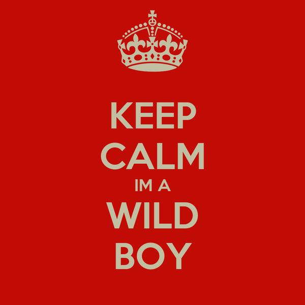 KEEP CALM IM A WILD BOY