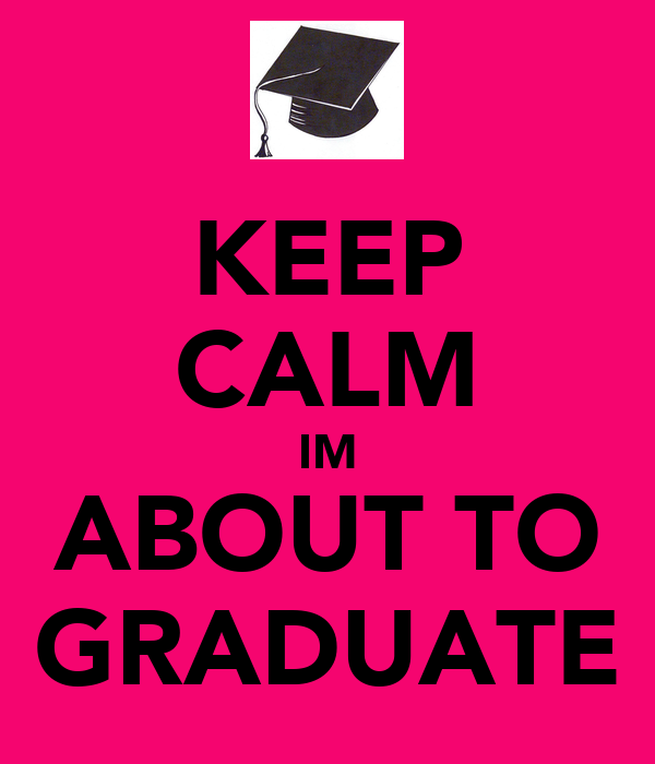 KEEP CALM IM ABOUT TO GRADUATE