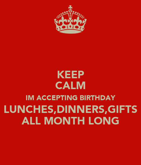 KEEP CALM IM ACCEPTING BIRTHDAY LUNCHES,DINNERS,GIFTS ALL MONTH LONG