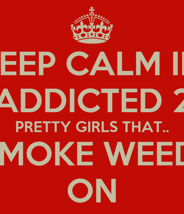 KEEP CALM IM ADDICTED 2 PRETTY GIRLS THAT.. SMOKE WEED! ON