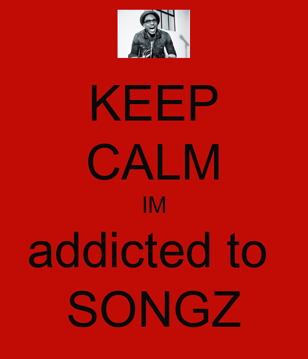 KEEP CALM IM addicted to  SONGZ