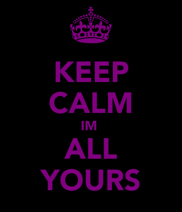 KEEP CALM IM  ALL YOURS