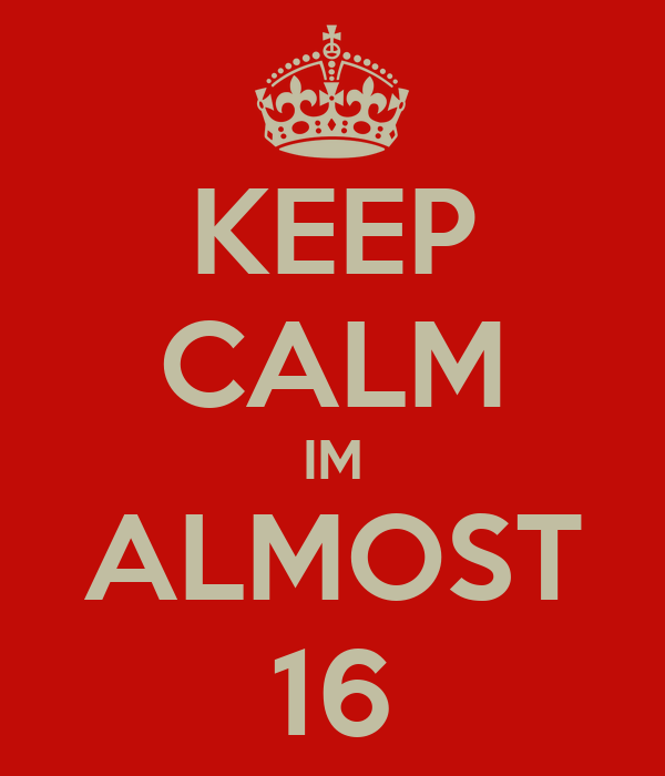 KEEP CALM IM ALMOST 16