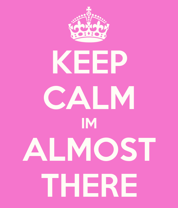 KEEP CALM IM ALMOST THERE