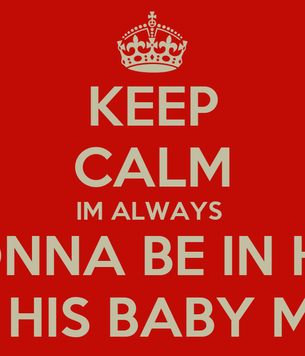 KEEP CALM IM ALWAYS  GONNA BE IN HIS  LIFE IM HIS BABY MOTHER