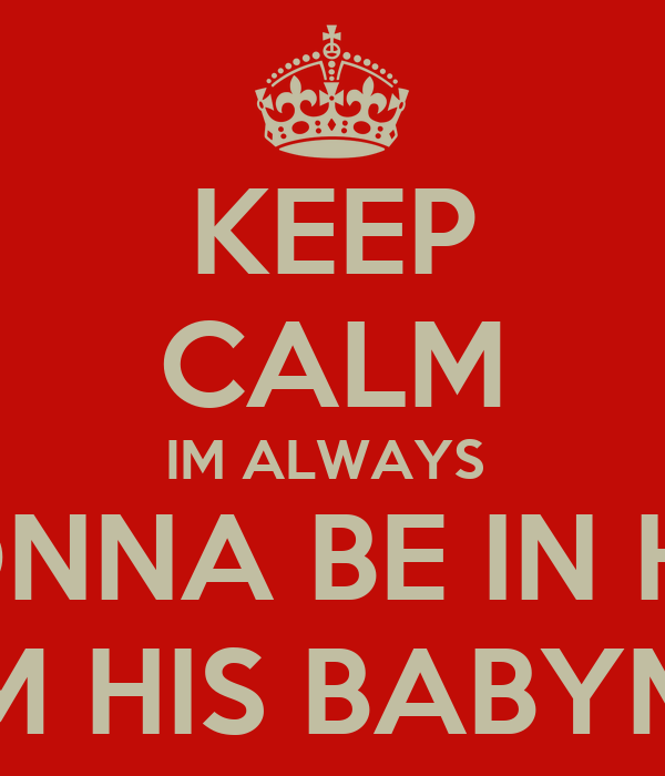KEEP CALM IM ALWAYS  GONNA BE IN HIS  LIFE IM HIS BABYMAMA