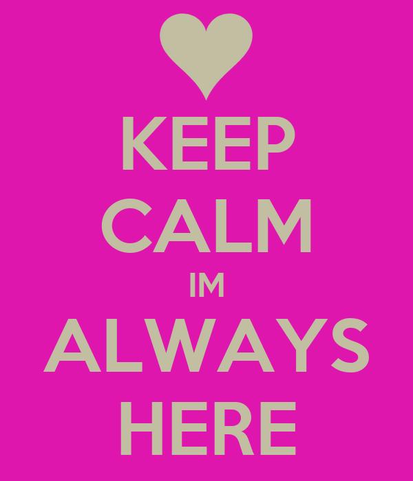 KEEP CALM IM ALWAYS HERE