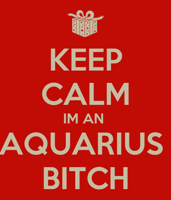 KEEP CALM IM AN  AQUARIUS  BITCH