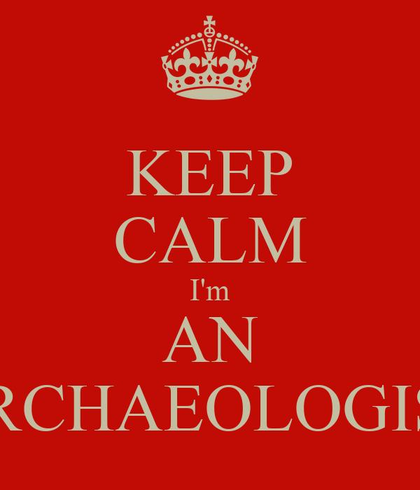 KEEP CALM I'm AN ARCHAEOLOGIST
