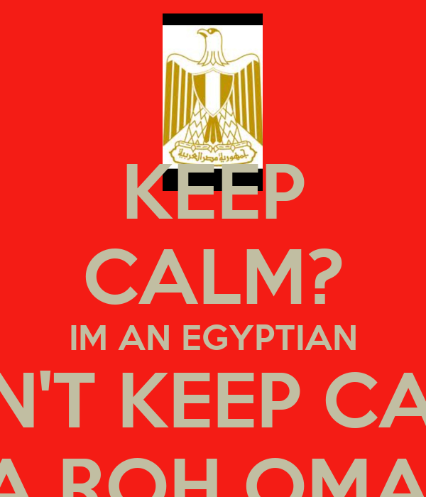 KEEP CALM? IM AN EGYPTIAN I CAN'T KEEP CALM!!! YA ROH OMAC!