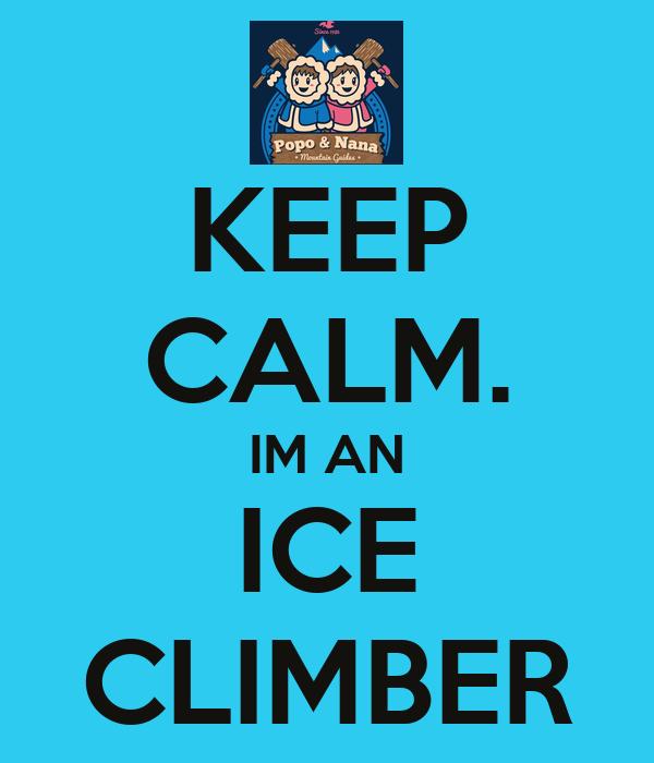 KEEP CALM. IM AN ICE CLIMBER