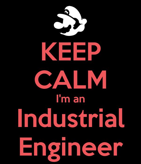 KEEP CALM I'm an Industrial Engineer