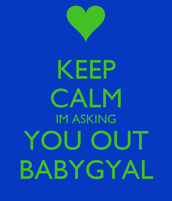 KEEP CALM IM ASKING YOU OUT BABYGYAL