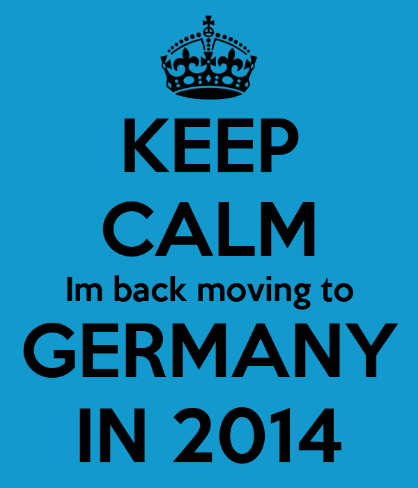KEEP CALM Im back moving to GERMANY IN 2014