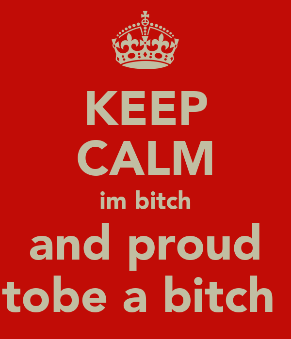 KEEP CALM im bitch and proud tobe a bitch