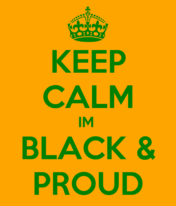 KEEP CALM IM  BLACK & PROUD