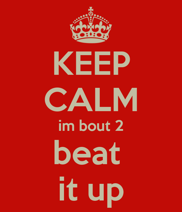 KEEP CALM im bout 2 beat  it up