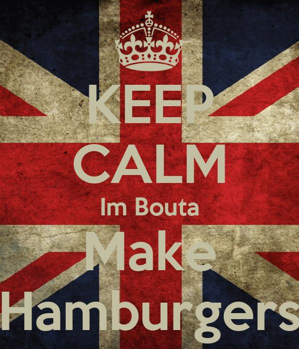 KEEP CALM Im Bouta Make Hamburgers
