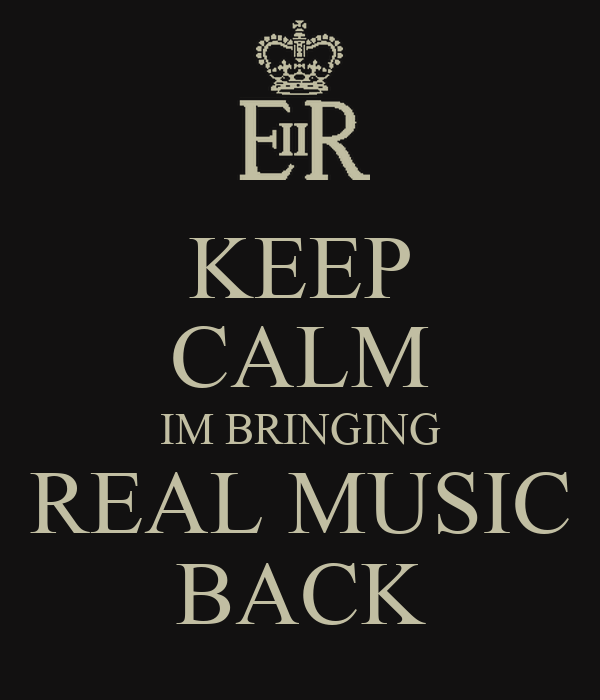 KEEP CALM IM BRINGING REAL MUSIC BACK