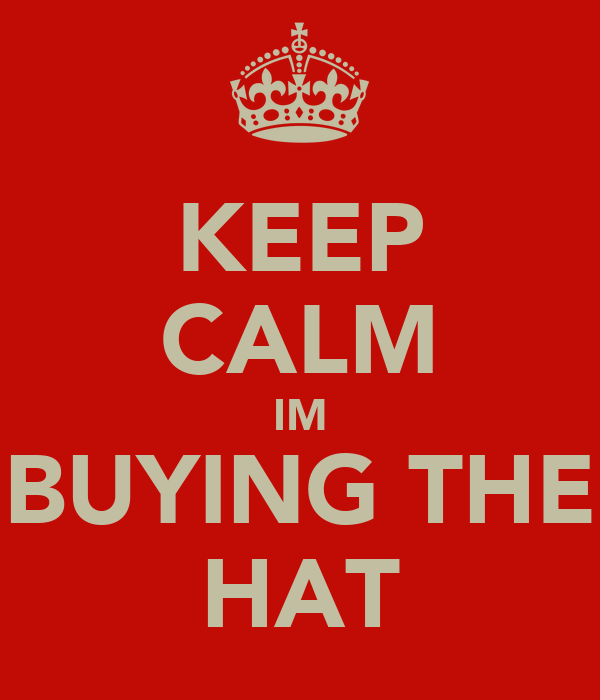 KEEP CALM IM BUYING THE HAT