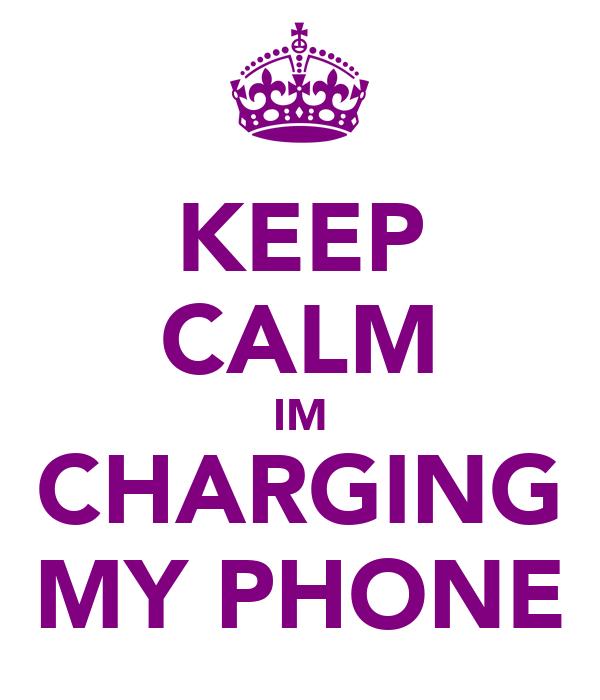 KEEP CALM IM CHARGING MY PHONE