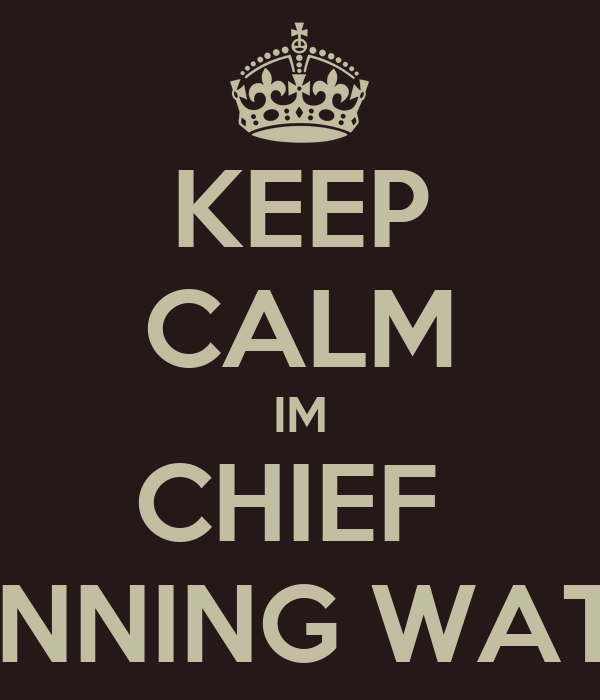 KEEP CALM IM CHIEF  RUNNING WATER