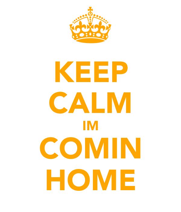 KEEP CALM IM COMIN HOME