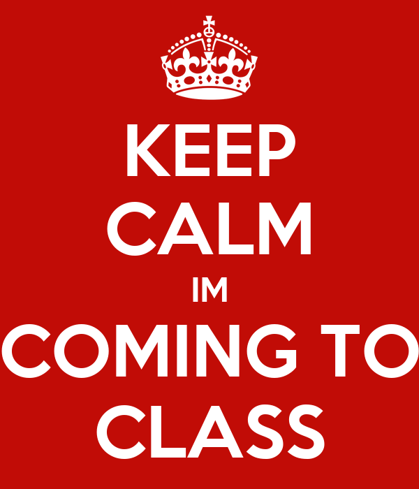 KEEP CALM IM COMING TO CLASS